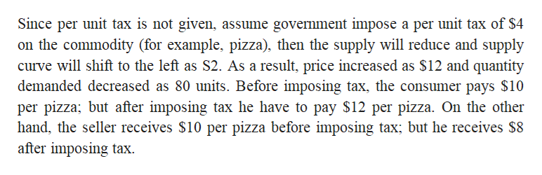 Since per unit tax is not given, assume government impose a per unit tax of $4 on the commodity (for example, pizza), then the supply will reduce and supply curve will shift to the left as S2. As a result, price increased as $12 and quantity demanded decreased as 80 units. Before imposing tax, the consumer pays $10 per pizza; but after imposing tax he have to pay $12 per pizza. On the other hand, the seller receives $10 per pizza before imposing tax; but he receives $8 after imposing tax