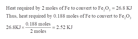 Heat required by 2 moles of Fe to convert to Fe, O, = 26.8 KJ Thus, heat required by 0.188 moles of Fe to convert to Fe,0 0.188 moles 26.8KJX = 2.52 KJ 2 moles