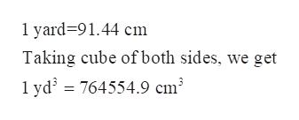 1 yard-91.44 cm Taking cube ofboth sides, we get 1 yd 764554.9 cm3