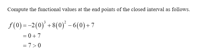 Compute the functional values at the end points of the closed interval as follows. f(0) 2(0)+8(0)-6(0)+7 = 07 =7>0