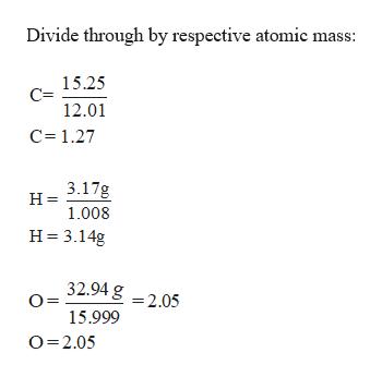 Divide through by respective atomic mass: 15.25 12.01 C 1.27 3.17g H 1.008 H 3.14g 32.94 g =2.05 15.999 O 2.05