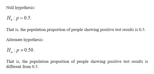 Null hypothesis H p 0.5 That is, the population proportion of people showing positive test results is 0.5. Alternate hypothesis: H p 0.50 That is, the population proportion of people showing positive test results is different from 0.5.