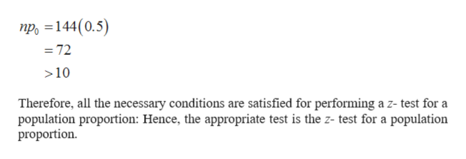 npo 144(0.5) =72 10 Therefore, all the necessary conditions are satisfied for performing a z- test for a population proportion: Hence, the appropriate test is the z- test for a population proportion