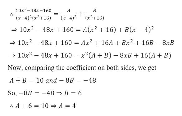 10х2-48х+160 А В (x-4)2(x2+16) (x-4)2 (x2+16) А(x? + 16) + В(х — 4)2 10x2-48x + 160 = AX216A Bx2 16B - 8xB 10x2 48x160 x2 (AB) 8xB + 16(A + B) 10x2-48x + 160 - = X Now, comparing the coefficient on both sides, we get — 10 аnd — 8B А+ В -48 -48 » B = 6 So, -8B . A +6 10 > A = 4