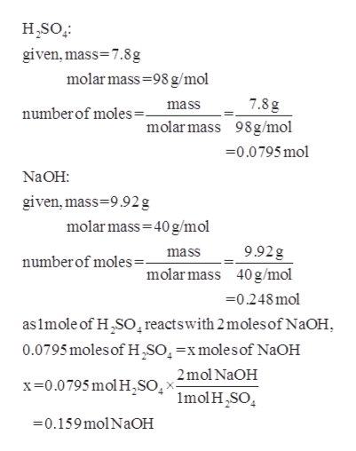 H,SO given,mass 7.8g molar mass 98 g/mol 7.8 g numberof moles=_ mass molar mass 98g/mo 0.0795 mol Na OH: given, mass 9.92g molar mass 40 g/mol 9.92g mass numberof moles= molar mass 40g/mol -0.248mol as 1mole of H2SO reactswith 2moles of NaOH 0.0795moles of H,SO4-xmolesof NaOH x0.0795 mol H,so2mol NaOH Imol HSO 0.159molNaOH