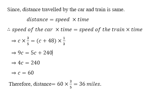 Since, distance travelled by the car and train is same. distance speed X time = speed of the car x time = speed of the train x time 3 cx(c48) x; -= 32 5c 240 9c 240 4c c 60 36 miles Therefore, distance= 60 x = n