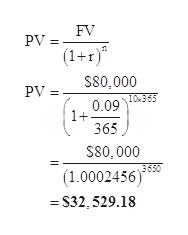 FV PV (1+r) S80,000 PV 0.09 1365 1+ 365 S80,000 3650 (1.0002456) S32, 529.18