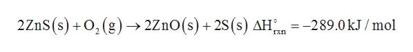 2ZnS (s)O,(g) ->2Z1O(s) + 2S (s) AH 289.0 kJ / mol rxn