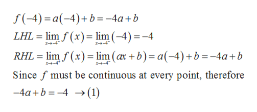 f(-4) a-4)b=-4a+b LHL lim f(x) = lim (-4) =-4 x+-4 X-4 RHL limf(x)lim (ax +b) a-4) +b = -4a+b *-4 x+-4 Since f must be continuous at every point, therefore -4ab4 >(1)