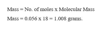 Mass No. of moles x Molecular Mass Mass 0.056 x 18 = 1.008 grams