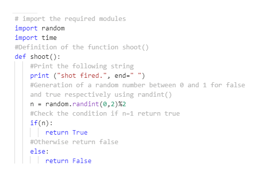 "# import the required modules import random import time #Definition of the function shoot() def shoot) #Print the following string print (""shot fired."", end-"" "") #Generation of a random number between 0 and 1 for false and true respectively using randint() random.randint (0, 2)%2 n= #Check the condition if n=1 return true if (n): return True #0therwise return false else: return False"