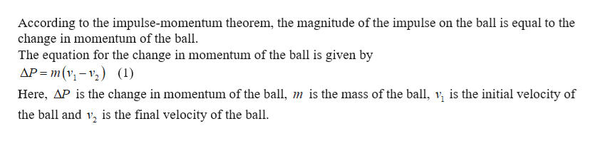According to the impulse-momentum theorem, the magnitude of the impulse on the ball is equal to the change in momentum of the ball The equation for the change in momentum of the ball is given by AP m(v (1) Here, AP is the change in momentum of the ball, m is the mass of the ball, v is the initial velocity of the ball and v, is the final velocity of the ball