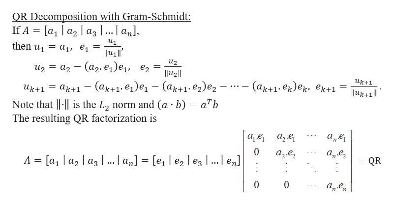QR Decomposition with Gram-Schmidt: = [aj | a2 | a3 |... an], If A u1 then u = a, ei иz — а2 — (а2.e, )ej, ez — (ак+1:е)е, l12|| uk+1 (ak+1.ek)e, ek+1 = (a+1.e2)e2 (ak+1. e1)e = ak+1 l4+1|| uk+1 Note that is the L2 norm and (a b) = a7b The resulting QR factorization is а, е а,е, а,е, 0 а,е, QR A [a1 a2a3| ... | an] = [e | e2 | eg |... | en] а,ел 0