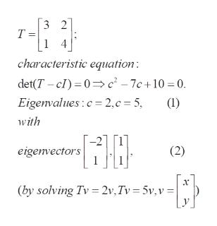 3 2 T = 1 4 characteristic equation det(T c) 0c-7c+10 = 0. Eigenvalues:c 2,c 5, () with (2) eigenvectors (by solving Tv =2v,Tv = 5v,v=