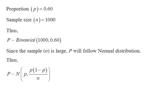 Proportion (p) 0.60 Sample size (n) 1000 Thus, P Binomial (1000, 0.60) Since the sample (n) is large, P will follow Normal distribution Thus Р(1-р) P N p п