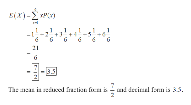 6 E(X) -ΣxP(x) 1 =1- +2- +3-+4- +5 6 1 1 1 1 6 6 1 6 6 6 21 _ 6 7 3.5 7 and decimal form is 3.5 The mean in reduced fraction form is