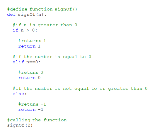 define function signof () def signof (n) if n is greater than 0 if n 0 #returns 1 return 1 if the number is equal to 0 elif n==0 #retuns 0 return 0 #if the number is not equal to or greater than 0 else retuns -1 return -1 #calling the function signof (2)