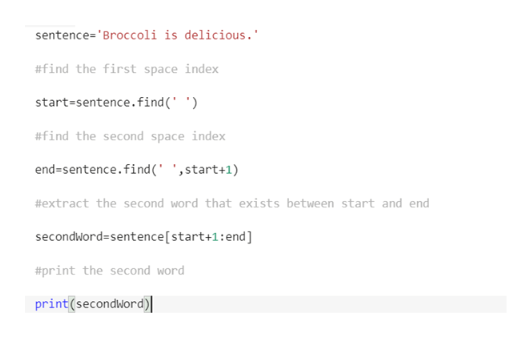 sentence='Broccoli is delicious. #find the first space index start-sentence.find (' ') #find the second space index end-sentence.find(' ',start+1) #extract the second word that exists between start and end secondword=sentence [ start+1:end] #print the second word print(secondWord)