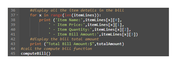 """#display all the item de tai ls in the bill 36 for x in range (len ( item Lin es) ) : 37 print ('Item Name:',itemLines [x] [0], Item Price:',itemLines [x] [1], Item Quantity: ',itemlines [x] [2], Item Bill Amount : ' , itemLines [x] [3] ) 38 39 40 41 #display the bill total amount print (""""Total Bill Amount:$"""", totalAmount) #call the compute bill function computeBill) 42 43 44 45"""