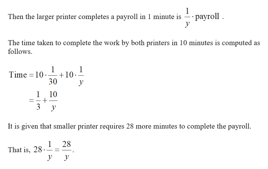 1 -- раyroll . у Then the larger printer completes a payroll in 1 minute is The time taken to complete the work by both printers in 10 minutes is computed as follows 1 10 30 1 Time 10 у 1 10 3 у It is given that smaller printer requires 28 more minutes to complete the payroll 1 That is, 28 28 у у