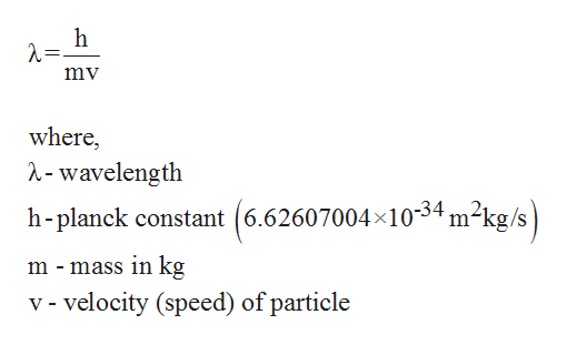 h mv where, ^-wavelength h-planck constant (6.62607004x1034 m2kg/s m - mass in kg v - velocity (speed) of particle
