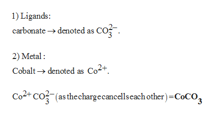1) Ligands carbonate denoted as CO2 2) Metal Cobaltdenoted as Co2+. Co2t CO(as the chargecancelscach other)-CoCO2