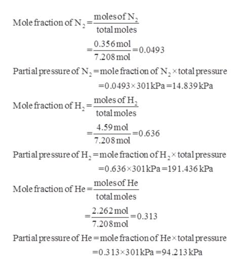 _ moles of N Mole fraction of N total moles 0.356 mol =0.0493 7.208mol Partial pre ssure of Nn,=molefracti on of N,xtotal pressure =0.0493x301kPa=14.8 39 kPa moles of H Mole fraction of H total moles 4.59mol =0.636 7.208mol Partial pre ssure of H=mole fraction of H,x total pressure 0.636x301kPa=191.436 kPa moles of He Mole fraction of He= total moles 2.262mol 7.208mol .=0.3 13 Partial pressure of He =mole fraction of Hextotal pressure 0.313x301kPa =94.213 kPa