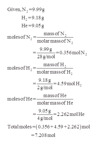 Given, N 9.99g H-9.18g Не 39.05 g mass of N moles of N molar mass of N 9.99g = 0.356 mol N 2 28 g/mol mass of H2 molar mass of H moles of H 9.18g =4.59 mol H2 2g/mol massof He molesof He molar mass of He 9.05g =2.262molHe 4 g/mol Totalmoles-(0.356+4.59 +2.262)mol 7.208 mol
