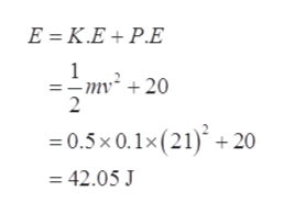 E K.E+ P.E 1 -mv +20 2 0.5x 0.1x (21)+20 =42.05 J