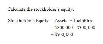 Calculate the stockholder's equity Stockholder's Equity = Assets - Liabilities - S800,000-S300,000 =S500, 000