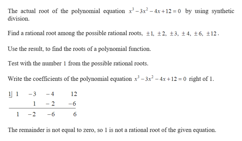 The actual root of the polynomial equation x3-3x- 4x+12 0 by using synthetic division Find a rational root among the possible rational roots, t1, 2, 13, t4, t 6, 12 Use the result, to find the roots of a polynomial function Test with the number 1 from the possible rational roots Write the coefficients of the polynomial equation x3 -3x2-4x +12 0 right of 1 1 -3 -4 12 1 2 -6 -6 1 -2 6 The remainder is not equal to zero, so 1 is not a rational root of the given equation