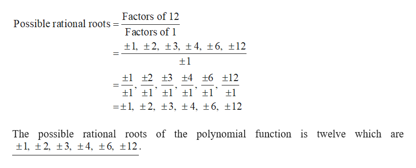 Factors of 12 Possible rational roots Factors of 1 1, 2, 3, ± 4, 16, 12 1 +2 +3 +4 +6 12 -1, t2, t3, ±4, 6, 12 The possible rational roots of the polynomial function is twelve which are 1, 2, 3, 4, 6, 12.