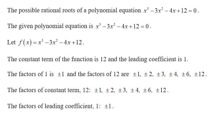 The possible rational roots of a polynomial equation x3-3x2-4x+12 = 0 The given polynomial equation is x -3x2-4x +12 0 Let f(x)x-3r2-4x +12 = The constant term of the function is 12 and the leading coefficient is 1. The factors of 1 is 1 and the factors of 12 are ±1, ±2, ±3, ± 4, ±6, 12 The factors of constant term, 12: t1, 2, 3, ±4, ±6, 12 The factors of leading coefficient, 1: 1