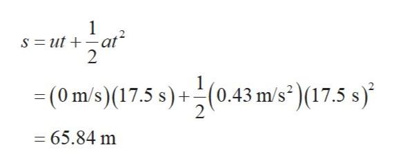 1 S = ut 2 =(0 m/s)(17.5 s)+(0.43 m/s)(17.5 s) 2 65.84 m