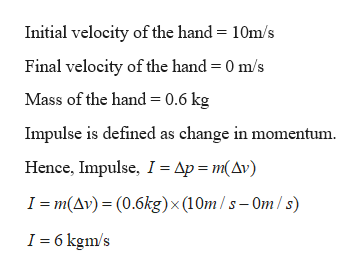 Initial velocity of the hand = 10m/s Final velocity of the hand = 0 m/s Mass of the hand = 0.6 kg Impulse is defined as change in momentum Hence, Impulse, I = Ap m(Av) I m(Av)(0.6kg)x (10m/s-Om/ s) I 6 kgm/s