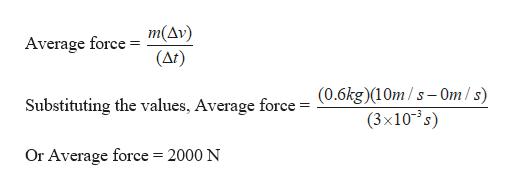 m(Av) (Ar) Average force (0.6kg)(10m/s- Om/s) (3x10s) Substituting the values, Average force = Or Average force = 2000 N