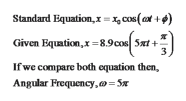 Standard Equation,x= cos(t+¢) Given Equation,x=8.9cos 5zt- 3 If we compare both equation then, Angular Frequency,a 5x