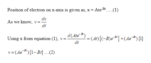 "Position of electron on x-axis is given as, x Ate5t.... .(1) dx As we know, v=- dt d(Ate (At){(-B)#} +(4c""#){} Using x from equation (1) y= dt v=(AeB"") {1-Bi. ..2) V"