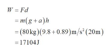 W Fd m(g+a)h = (80 kg )(9.8+ 0.89)m/s'(20m - 17104J