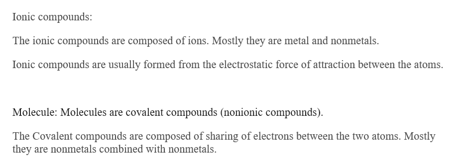 Ionic compounds: The ionic compounds are composed of ions. Mostly they are metal and nonmetals Ionic compounds are usually formed from the electrostatic force of attraction between the atoms. Molecule: Molecules are covalent compounds (nonionic compounds) The Covalent compounds are composed of sharing of electrons between the two atoms. Mostly they are nonmetals combined with nonmetals