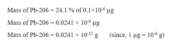 Mass of Pb-206 = 24.1% of 0.1x10-6 ug Mass of Pb-206 = 0.0241 x 10-6 ug (since, 1 g 10-6 g) Mass of Pb-206 = 0.0241 x 10-12 g =