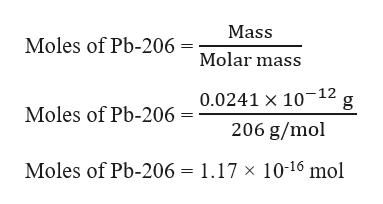 Mass Moles of Pb-206 =Molar mass 0.0241 x 10-12 Moles of Pb-206 = 206 g/mol Moles of Pb-206 = 1.17 x 10-16 mol