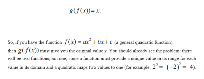 g(f(x)) x So, if you have the function f(x) ax +bx +c (a general quadratic function), then gf(x)) must give you the original value x. You should already see the problem: there will be two functions, not one, since a funetion must provide a unique value in its range for each value in its domain and a quadratic maps two values to one (for example, 22= (-2) = 4)