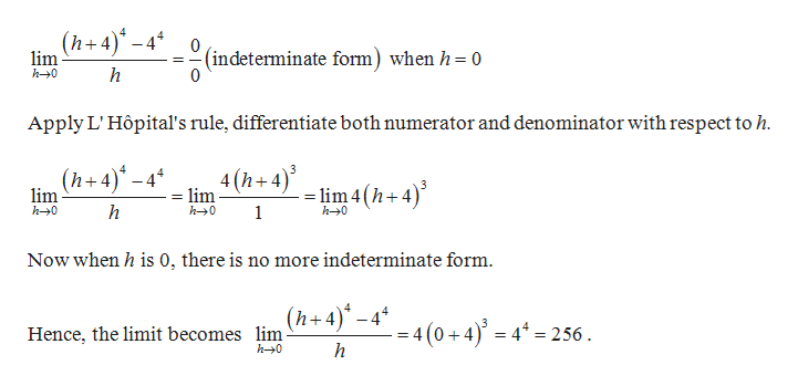 h+4) -4 0(indeterminate form) when h= 0 lim h0 = h Apply L' Hôpital's rule, differentiate both numerator and denominator with respect to h. 4 (h+4) lim4(h+4) (h+4)-4 lim h0 lim h h0 1 h0 Now when h is 0, there is no more indeterminate form (h+4)-4 4 - 4 (0+4) 4256 Hence, the limit becomes lim h0 h
