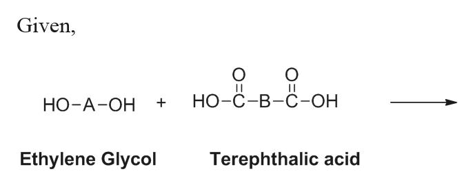 Given, O НО-С-В-С-ОН НО-А-ОН Ethylene Glycol Terephthalic acid