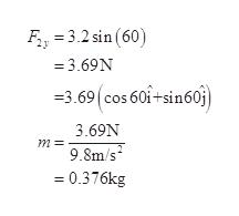 F 3.2 sin (60) = 3.69N 3.69 cos 60i+sin60 3.69N m 9.8m/s = 0.376kg