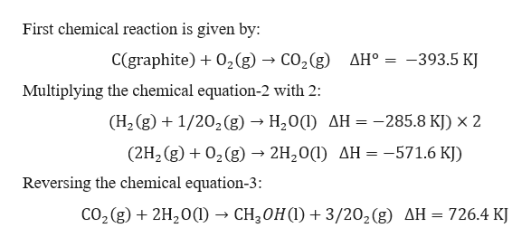First chemical reaction is given by: C(graphite)02 (g) - CO2(g) -393.5 KJ AH° : Multiplying the chemical equation-2 with 2: (H2 (g)1/202 (g) -» H20(1) AH = -285.8 KJ) x 2 (2H2 (g)02(g) -2H20) AH -571.6 KJ) Reversing the chemical equation-3 CO2 (g)2H20(- CH30H) 3/202(g) AH 726.4 KJ