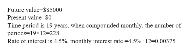 Future value $85000 Present value-$0 Time period is 19 years, when compounded monthly, the number of periods 19x12=228 Rate of interest is 4.5%, monthly interest rate -4.5%-12=0.00375