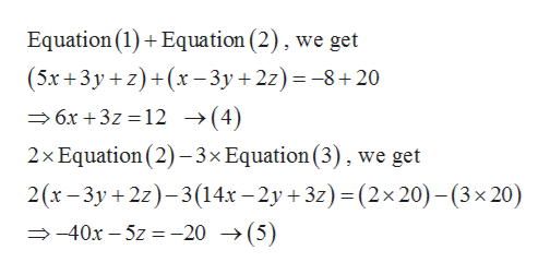 Equation (1) Equation (2), we get (5x+3y z)+(x-3y +2z)8+20 6x+3z 12 -»(4) 2x Equation (2)-3x Equation (3), we get 2(x-3y 2z-3(14x -2y +3z) (2x 20) -(3 x 20) 40x-5z= -20 ->(5)