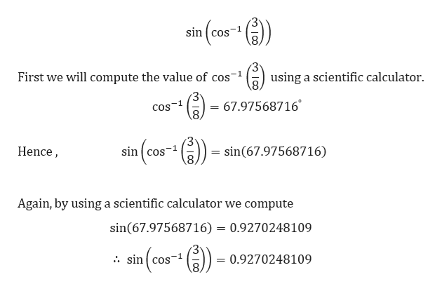 sin cos First we will compute the value of cos using a scientific calculator -1 3 = 67.97568716 8 cos-1 sin cos-1 8 sin(67.97568716) Hence Again, by using a scientific calculator we compute sin(67.97568716) 0.9270248109 . sin cos 0.9270248109